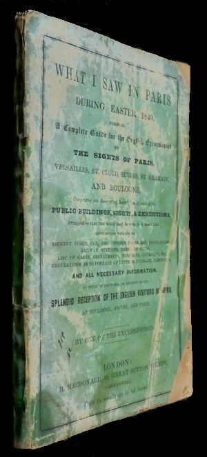 What I Saw in Paris During Easter 1849. Forming a Complete Guide for the English Excursionist to the Sights of Paris. . . By One of the Excursionists.