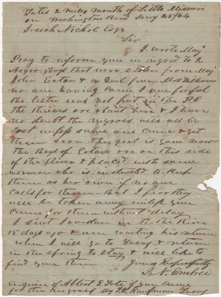"Letter sent to Josiah Nichol, Esq. at Washington, Arkansas notifying him of three slaves who had been ""stolen"" and would soon ""be lost"" if taken across the [Ouachita] River into Union held territory. J. N. Embres, Embrie."