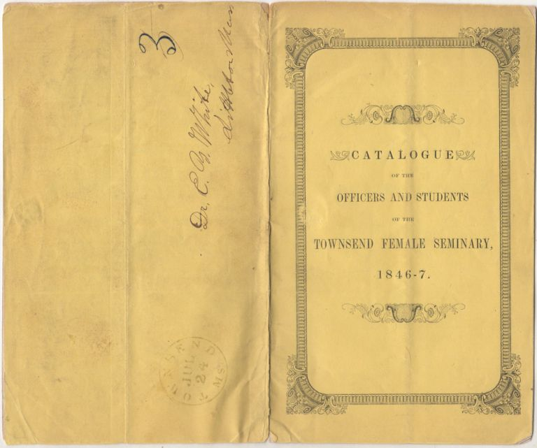 """A SCHOOL OF THE FIRST ORDER, AND A DELIGHTFUL RESORT FOR YOUNG LADIES, WHO WISH TO RECEIVE A THROROUGH AND FINISHED EDUCATION."""" Catalogue of the Officers and Students of the Townsend Female Seminary, for the Year Ending August 1847 mailed to a physician in Massachusetts. Miss Hannah P. Dodge."""