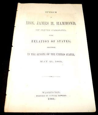 Speech of Hon. James H. Hammond, of South Carolina, on the Relations of States; Delivered in the Senate of the United States, May 21, 1860. James H. Hammond.