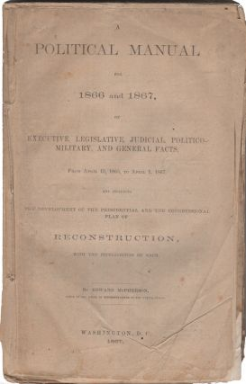 A Political Manual for 1866 for 1867, of Executive, Legislative, Judicial, Politico-Military, and...